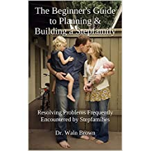 The Beginner's Guide to Planning & Building a Stepfamily: Resolving Problems Frequently Encountered by Stepfamilies (Family & Family Matters Book 3)