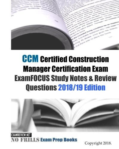CCM Certified Construction Manager Certification Exam ExamFOCUS Study Notes & Review Questions 2018/19 Edition