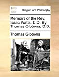 Memoirs of the Rev Isaac Watts, D D by Thomas Gibbons, D D, Thomas Gibbons, 1140823574