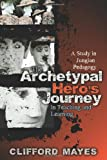 The Archetypal Hero's Journey in Teaching and Learning : A Study in Jungian Pedagogy, Mayes, Clifford, 1891859803