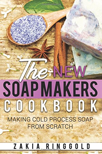 New Soap Makers Cookbook: Making Cold Process Soap From Scratch