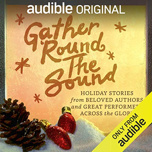 Gather 'Round the Sound: Holiday Stories from Beloved Authors and Great Performers Across the Globe            2017 has been a monumental year for Audible, having just celebrated our 20th anniversary, a milestone that would have never ...