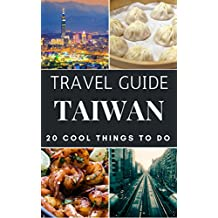 Taiwan 2018 : 20 Cool Things to do during your Trip to Taiwan: Top 20 Local Places You Can't Miss! (Travel Guide Taiwan)