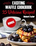 Exciting Waffle Cookbook. 25 Delicious Recipes!