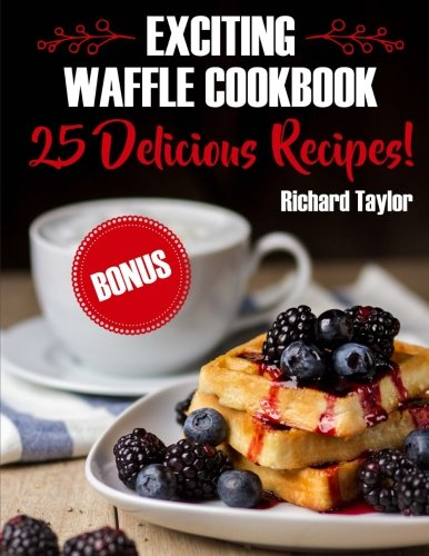 Exciting Waffle Cookbook. 25 Delicious Recipes! by Richard Taylor