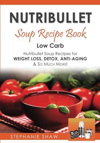 Nutribullet Soup Recipe Book: Low Carb Nutribullet Soup Recipes for Weight Loss, Detox, Anti-Aging & So Much More! (Recipes for a Healthy Life) (Volume 3) by Stephanie Shaw