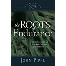 The Roots of Endurance (Paperback Edition): Invincible Perseverance in the Lives of John Newton, Charles Simeon, and William Wilberforce