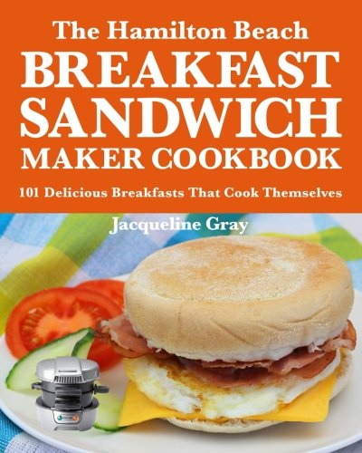 The Hamilton Beach Breakfast Sandwich Maker Cookbook: 101 Delicious Breakfasts That Cook Themselves