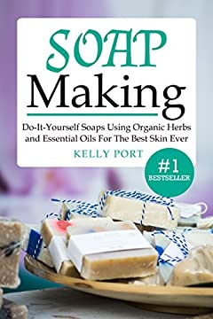 Soap Making Do-It-Yourself Soaps Using Organic Herbs and Essential Oils For The Best Skin Ever (Soap Making, Soap Making for Beginners, Natural Soap Making, Soap, Making Soap,Making Soap)