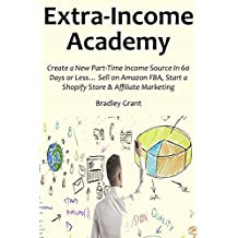 EXTRA INCOME ACADEMY (2016 bundle): Create a New Part-Time Income Source In 60 Days or Less… Sell on Amazon FBA, Start a Shopify Store & Affiliate Marketing (3 in 1 bundle)