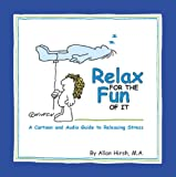 Relax for the Fun of It : A Cartoon and Audio Guide to Releasing Stress, Hirsh, Allan, 0968542115