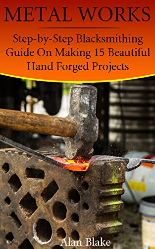 Metal Works: Step-by-Step Blacksmithing Guide On Making 15 Beautiful Hand Forged Projects
