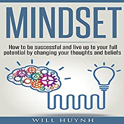 Mindset: How to Be Successful and Live Up to Your Full Potential by Changing Your Thoughts and Beliefs