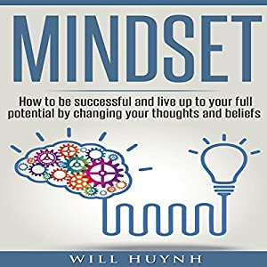 Mindset: How to Be Successful and Live Up to Your Full Potential by Changing Your Thoughts and Beliefs Audiobook