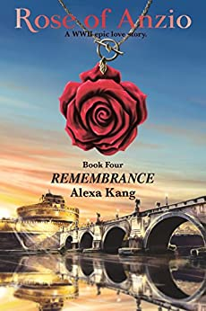 Rose of Anzio - Remembrance (Volume 4): a WWII Epic Love Story by [Kang, Alexa]