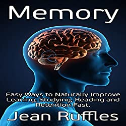 Memory: Easy Ways to Naturally Improve Learning, Studying, Reading and Retention Fast