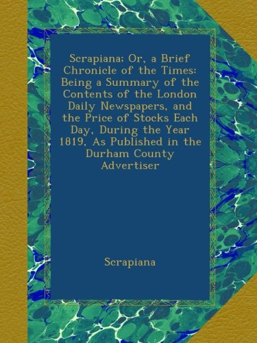 Advertiser Newspaper Daily (Scrapiana; Or, a Brief Chronicle of the Times: Being a Summary of the Contents of the London Daily Newspapers, and the Price of Stocks Each Day, ... As Published in the Durham County Advertiser)