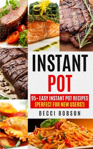 Instant Pot: 95+ Easy Instant Pot Recipes (Perfect For New Users!) (Instant Pot Cookbook, instant pot recipes, Electric Pressure Cooker, Healthy Meals) by Becci Bobson
