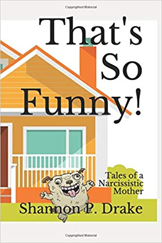 That's So Funny!: Tales of a Narcissistic Mother: Shannon P  Drake