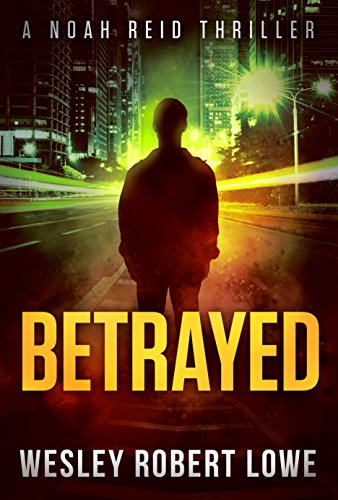 BETRAYED: An Action Thriller Novel (Noah Reid Series, Action, Mystery  & Suspense Book 1) by [Lowe, Wesley Robert]