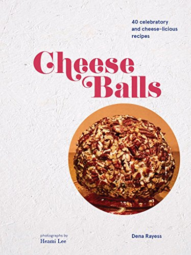 Cheese Balls: More than 30 Celebratory and Cheese-licious Recipes by Dena Rayess