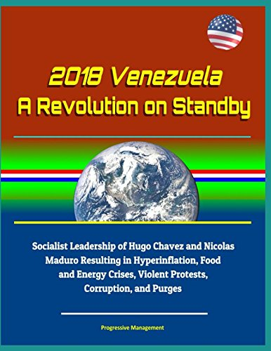 2018 Venezuela: A Revolution on Standby - Socialist Leadership of Hugo Chavez and Nicolas Maduro Resulting in Hyperinflation, Food and Energy Crises, Violent Protests, Corruption, and Purges
