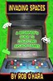 Front cover for the book Invading Spaces: A Beginner's Guide to Collecting Arcade Games by Rob O'Hara