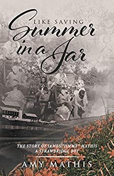 """Like Saving Summer in a Jar: The Story of James """"Jimmy"""" Mathis - A Strawbridge Boy by [Mathis, Amy]"""