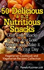 50 Delicious and Nutritious Snacks - Guilt Free Snacks to Help You Lose Weight and Make it Through Your Day (Vegetarian Cookbook and Vegetarian Recipes Collection 3)