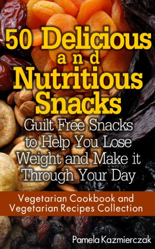 50 Delicious and Nutritious Snacks - Guilt Free Snacks to Help You Lose Weight and Make it Through Your Day (Vegetarian Cookbook and Vegetarian Recipes Collection 3) by [Kazmierczak, Pamela]