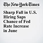 Sharp Fall in U.S. Hiring Saps Chance of Fed Rate Increase in June | Patricia Cohen,Binyamin Appelbaum