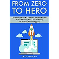 From Zero to Hero: Create Your New E-Commerce Internet Business Without Having Your Own Inventory or Thinking About Shipping
