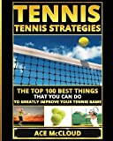 Tennis: Tennis Strategies: The Top 100 Best Things That You Can Do To Greatly Improve Your Tennis Game (Best Strategies Exercises Nutrition & Training)