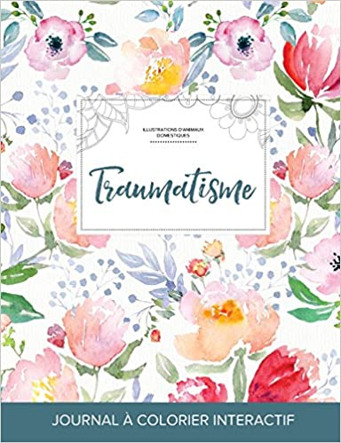 En ligne Journal de Coloration Adulte: Traumatisme (Illustrations D'Animaux Domestiques, La Fleur) pdf epub