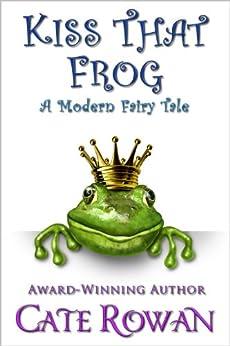 Kiss That Frog: A Modern Fairy Tale (Fantasy Romance Novelette) by [Rowan, Cate]