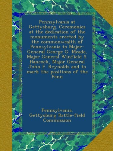 Read Online Pennsylvania at Gettysburg. Ceremonies at the dedication of the monuments erected by the commonwealth of Pennsylvania to Major-General George G. ... and to mark the positions of the Penn PDF