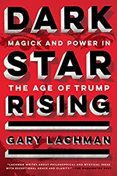 Dark Star Rising: Magick and Power in the Age of Trump by [Lachman, Gary]