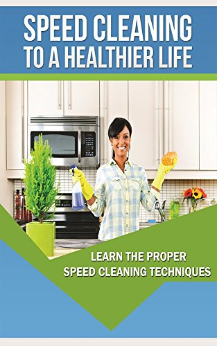 Speed Cleaning To A Healthier Life. Speed Cleaning Techniques And Tips: How To Properly and quickly Tidy a Unclean House In Minutes instead Of Hours