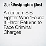 American ISIS Fighter Who 'Found It Hard' Returns to Face Criminal Charges | Matt Zapotosky