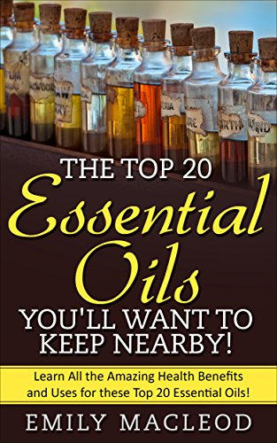 Essential Oils: The Top 20 Essential Oils You'll Want to Keep Nearby! (Essential oils, essential oils guide, essential oils bible, essential oil uses, essential oils books) by [MacLeod, Emily]