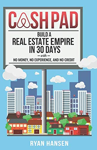 Cash Pad: Build a Real Estate Empire in 30 days with No Money, No Experience, and No Credit!