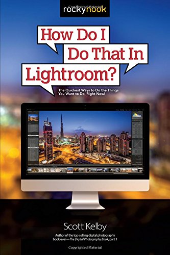 How Do I Do That In Lightroom?: The Quickest Ways to Do the Things You Want to Do, Right Now! by Rocky Nook