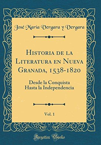 Historia de la Literatura En Nueva Granada, 1538-1820, Vol. 1: Desde La Conquista Hasta La Independencia (Classic Reprint) (Spanish Edition) [Jose Maria Vergara y Vergara] (Tapa Dura)