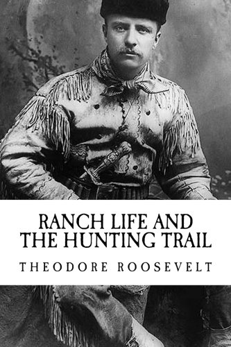Theodore (Teddy) Roosevelt: Ranch Life and The Hunting Trail