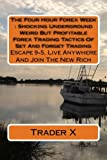 The Four Hour Forex Week : Shocking Underground Weird But Profitable Forex Trading Tactics Of Set And Forget Trading: Escape 9-5, Live Anywhere And Join The New Rich