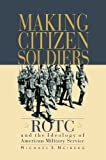 Making Citizen-Soldiers: ROTC and the Ideology of American Military Service, Michael S. Neiberg, 0674007158