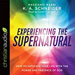 Experiencing the Supernatural: How to Saturate Your Life with the Power and Presence of God | Rabbi K. A. Schneider