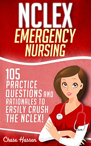 NCLEX: Emergency Nursing: 105 Practice Questions & Rationales to EASILY Crush the NCLEX Exam! (Nursing Review Questions and RN Comprehensive Content Guide, NCLEX-RN Trainer, Test Success Book 1)
