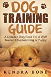 img - for Dog Training Guide: A Detailed Training Dog Book For A Well Trained Obedient Dog or Puppy With Skills For Obedience Training, Dog Aggression, Barking ... training manual, puppy development, dogs) book / textbook / text book