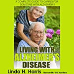 Living with Alzheimer's Disease: A Complete Guide to Caring for Someone with Alzheimer's | Linda Harris